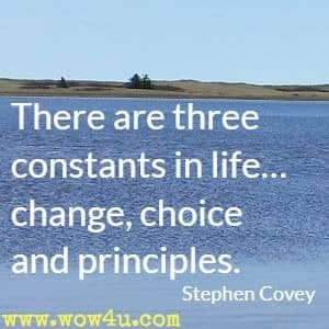 There are three constants in life… change, choice and principles. Stephen Covey
