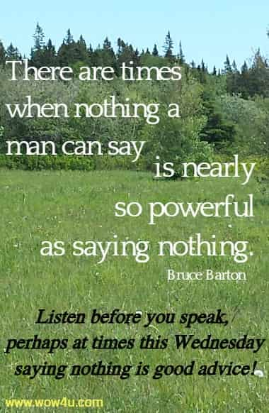 There are times when nothing a man can say is nearly so powerful as  saying nothing. Bruce Barton  Listen before you speak,  perhaps at times this Wednesday saying nothing is good advice!