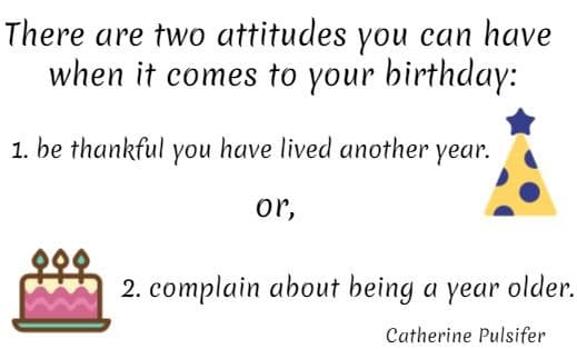 There are two attitudes you can have when it comes to your birthday:  1. be thankful you have lived another year. or, 2. complain about being a year older. Catherine Pulsifer
