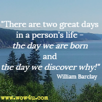 There are two great days in a person's life - the day we are born and the day we discover why! William Barclay