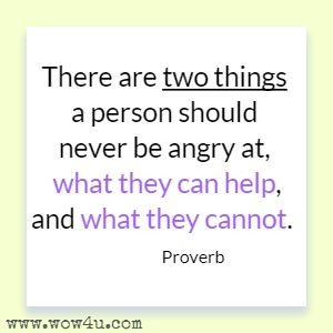 There are two things a person should never be angry at, what they can help, and what they cannot. Proverb