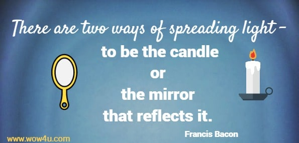 There are two ways of spreading light - to be the candle or the mirror that reflects it. Francis Bacon