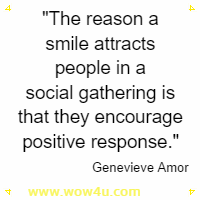 The reason a smile attracts people in a social gathering is that they encourage positive response. Genevieve Amor