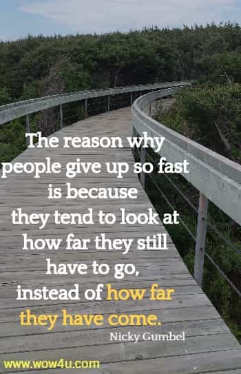 The reason why people give up so fast is because they tend to look at  how far they still have to go, instead of how far they have come.  Nicky Gumbel