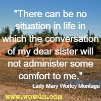 There can be no situation in life in which the conversation of my dear sister will not administer some comfort to me. Lady Mary Worley Montagu