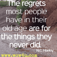 The regrets most people have in their old age are for the things they never did.  N.C. Harley