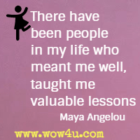 There have been people in my life who meant me well, taught me valuable lessons Maya Angelou