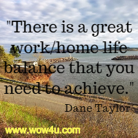 There is a great work/home life balance that you need to achieve. Dane Taylor