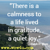 There is a calmness to a life lived in gratitude, a quiet joy. Ralph H. Blum