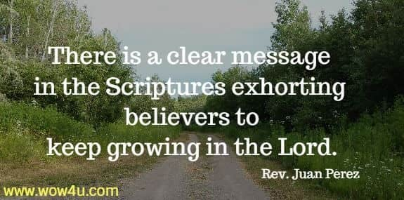 There is a clear message in the Scriptures exhorting believers to  keep growing in the Lord. Rev. Juan Perez