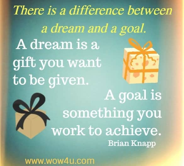 There is a difference between a dream and a goal. A dream is a gift  you want to be given. A goal is something you work to achieve.    Brian Knapp
