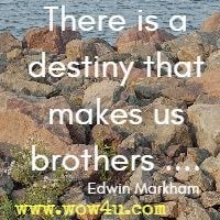 There is a destiny that makes us brothers .... Edwin Markham