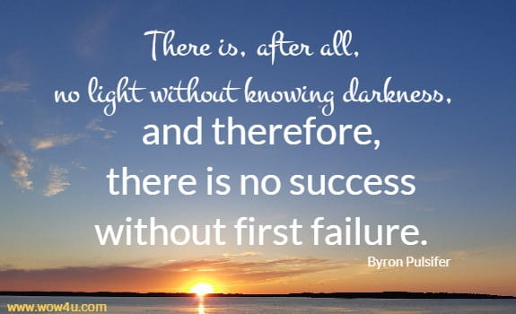 There is, after all, no light without knowing darkness, and therefore, there is no success without first failure. Byron Pulsifer