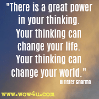 There is a great power in your thinking. Your thinking can change your life. Your thinking can change your world. Birister Sharma