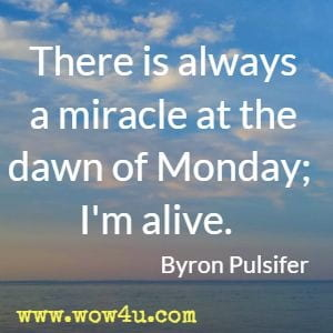 There is always a miracle at the dawn of Monday; I'm alive. Byron Pulsifer