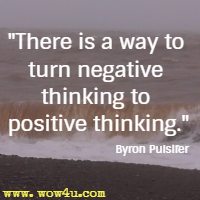 There is a way to turn negative thinking to positive thinking. Byron Pulsifer