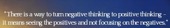 There is a way to turn negative thinking to positive thinking - it means seeing the positives and not focusing on the negatives.