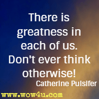 There is greatness in each of us. Don't ever think otherwise! Catherine Pulsifer