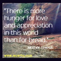 There is more hunger for love and appreciation in this world than for bread. Mother Teresa