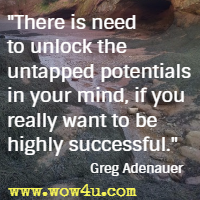 There is need to unlock the untapped potentials in your mind, if you really want to be highly successful. Greg Adenauer