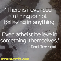 There is never such a thing as not believing in anything. Even atheist believe in something; themselves. Derek Townsend
