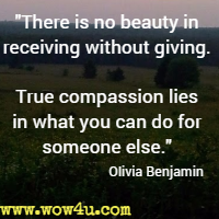 There is no beauty in receiving without giving. True compassion lies in what you can do for someone else. Olivia Benjamin