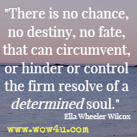There is no chance, no destiny, no fate, that can circumvent, or hinder or control the firm resolve of a determined soul. Ella Wheeler Wilcox