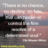 There is no chance, no destiny, no fate, that can hinder or control the firm resolve of a determined soul. Ella Wheeler Wilcox