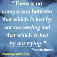 There is no comparison between that which is lost by not succeeding and that which is lost by not trying. Francis Bacon