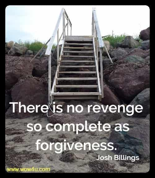 There is no revenge so complete as forgiveness. Josh Billings