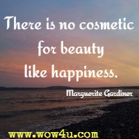 There is no cosmetic for beauty like happiness. Marguerite Gardiner