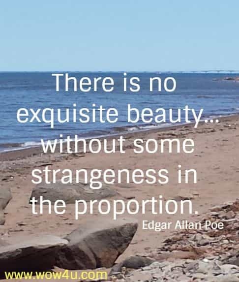 There is no exquisite beauty…without some strangeness in the proportion. Edgar Allan Poe