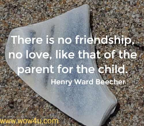 There is no friendship, no love, like that of the parent for the child.        Henry Ward Beecher