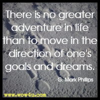 There is no greater adventure in life than to move in the direction of one's goals and dreams. G. Mark Phillips