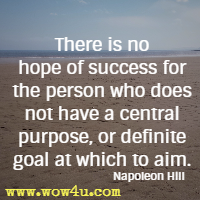 There is no hope of success for the person who does not have a central purpose, or definite goal at which to aim. Napoleon Hill