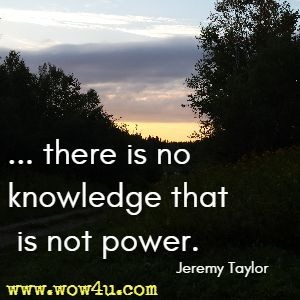 ... there is no knowledge that is not power. Jeremy Taylor