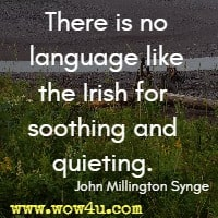 There is no language like the Irish for soothing and quieting. John Millington Synge