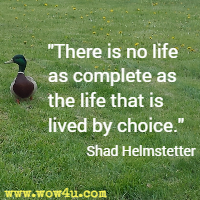 There is no life as complete as the life that is lived by choice. Shad Helmstetter