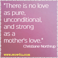 There is no love as pure, unconditional, and strong as a mother's love. Christiane Northrup