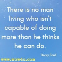 There is no man living who isn't capable of doing more than he thinks he can do. Henry Ford