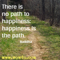 There is no path to happiness: happiness is the path. Buddha