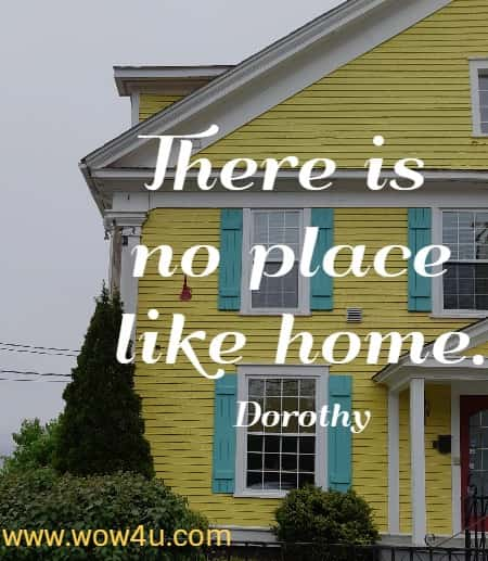 There is no place like home.  Dorothy