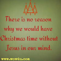 So as hard as you may try There is no reason why we would have Christmas time without Jesus in our mind.
