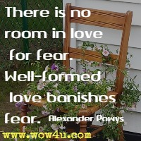 There is no room in love for fear. Well-formed love banishes fear. Alexander Powys