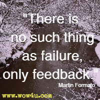There is no such thing as failure, only feedback. Martin Formato