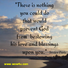 There is nothing you could do that would prevent God from  bestowing his love and blessings upon you.