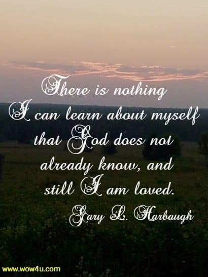 There is nothing I can learn about myself that God does not already know,  and still I am loved. Gary L. Harbaugh