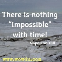There is nothing Impossible with time! Napoleon Hill