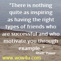 There is nothing quite as inspiring as having the right types of friends who are successful and who motivate you through example. Rhett Power