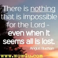 There is nothing that is impossible for the Lord -  even when it seems all is lost. Angus Buchan